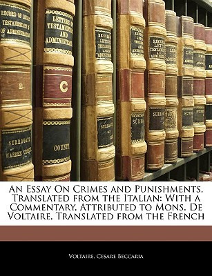 An Essay on Crimes and Punishments, Translated from the Italian: With a Commentary, Attributed to Mons. de Voltaire, Translated from the French by Cesare Beccaria, Voltaire