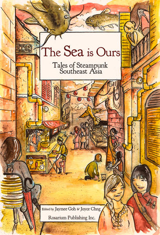 The Sea Is Ours: Tales from Steampunk Southeast Asia by Joyce Chng