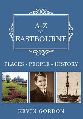 A-Z of Eastbourne: Places-People-History by Kevin Gordon