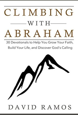 Climbing with Abraham: 30 Devotionals to Help You Grow Your Faith, Build Your Life, and Discover God's Calling (Testament Heroes Book 1) by David Ramos