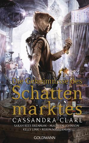 Die Geheimnisse des Schattenmarktes by Robin Wasserman, Sarah Rees Brennan, Cassandra Clare, Kelly Link, Maureen Johnson