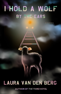 I Hold a Wolf by the Ears: Stories by Laura van den Berg
