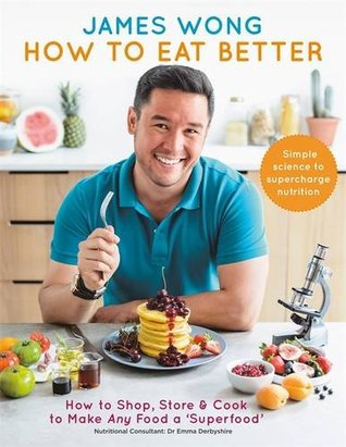 How to Eat Better: How to Shop, Store & Cook to Make Any Food a Superfood by James Wong