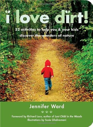 I Love Dirt!: 52 Activities to Help You and Your Kids Discover the Wonders of Nature by Susie Ghahremani, Richard Louv, Jennifer Ward