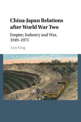 China-Japan Relations After World War Two: Empire, Industry and War, 1949-1971 by Amy King