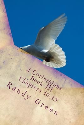2 Corinthians Book III: Chapters 10-13: Volume 13 of Heavenly Citizens in Earthly Shoes, An Exposition of the Scriptures for Disciples and You by Randy Green