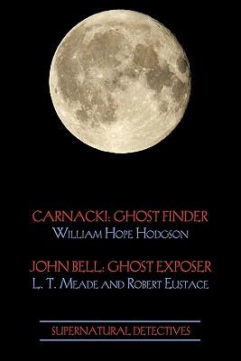 Supernatural Detectives 1 (Carnacki: Ghost Finder / John Bell: Ghost Exposer) by William Hope Hodgson, Robert Eustace, L. T. Meade