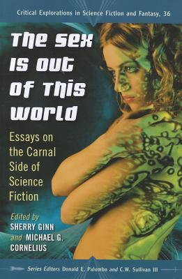 The Sex Is Out of This World: Essays on the Carnal Side of Science Fiction by Michael G. Cornelius, Donald E. Palumbo, Sherry Ginn