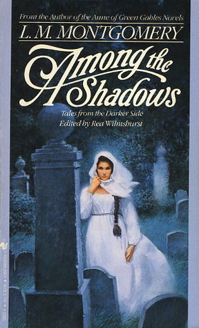 Among the Shadows: Tales from the Darker Side by L.M. Montgomery, Rea Wilmshurst