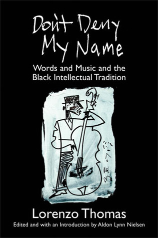 Don't Deny My Name: Words and Music and the Black Intellectual Tradition by Aldon Lynn Nielsen, Lorenzo Thomas