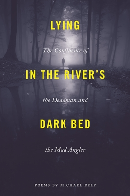 Lying in the River's Dark Bed: The Confluence of the Deadman and the Mad Angler by Michael Delp