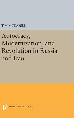 Autocracy, Modernization, and Revolution in Russia and Iran by Tim McDaniel