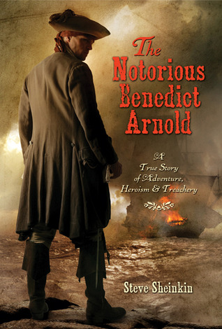 The Notorious Benedict Arnold: A True Story of Adventure, Heroism & Treachery by Steve Sheinkin