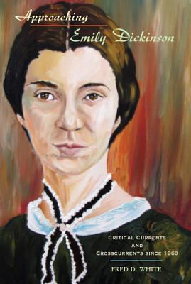 Approaching Emily Dickinson: Critical Currents and Crosscurrents Since 1960 by Fred D. White