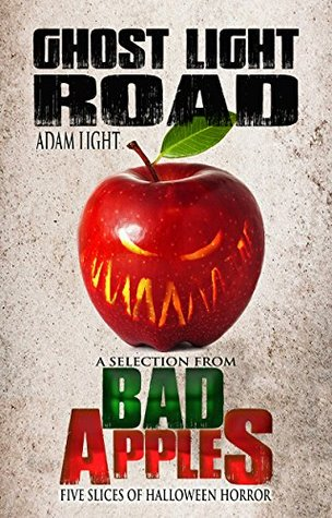 Ghost Light Road: A Selection from Bad Apples: Five Slices of Halloween Horror by Adam Light