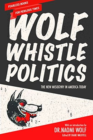 Wolf Whistle Politics: The New Misogyny in America Today by Naomi Wolf