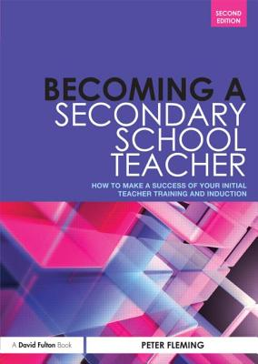 Becoming a Secondary School Teacher: How to Make a Success of Your Initial Teacher Training and Induction by Peter Fleming