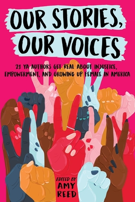 Our Stories, Our Voices: 21 YA Authors Get Real about Injustice, Empowerment, and Growing Up Female in America by Amy Reed, Julie Murphy