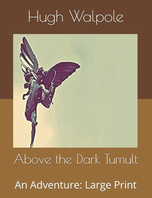 Above the Dark Tumult: An Adventure: Large Print by Hugh Walpole