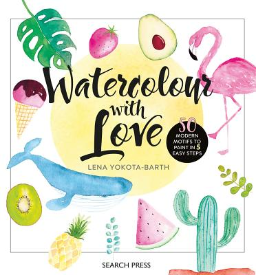 Watercolour with Love: 50 Favourite Motifs to Paint in 5 Easy Steps by Lena Yokota-Barth