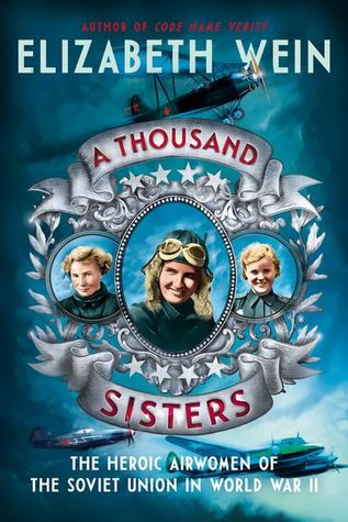 A Thousand Sisters: The Heroic Airwomen of the Soviet Union in World War II by Elizabeth Wein