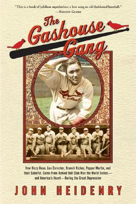 The Gashouse Gang: How Dizzy Dean, Leo Durocher, Branch Rickey, Pepper Martin, and Their Colorful, Come-From-Behind Ball Club Won the Wor by John Heidenry