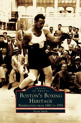 Boston's Boxing Heritage: Prizefighting from 1882-1955 by Kevin Smith