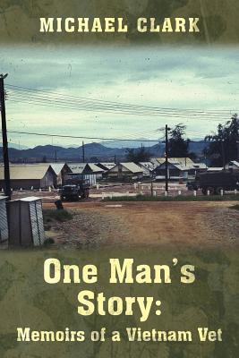 One Man's Story: Memoirs of a Vietnam Vet by Michael Clark