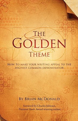 The Golden Theme: How to Make Your Writing Appeal to the Highest Common Denominator by Brian McDonald