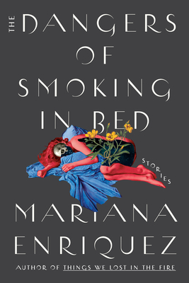 The Dangers of Smoking in Bed: Stories by Mariana Enríquez