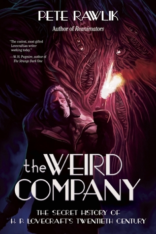 The Weird Company: The Secret History of H.P. Lovecraft's Twentieth Century by Pete Rawlik