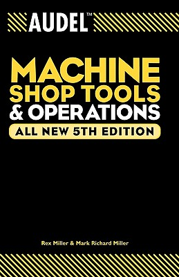 Audel Machine Shop Tools and Operations by Rex Miller, Mark Richard Miller