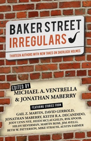 Baker Street Irregulars: Thirteen Authors with New Takes on Sherlock Holmes by Michael A. Ventrella, Jonathan Maberry