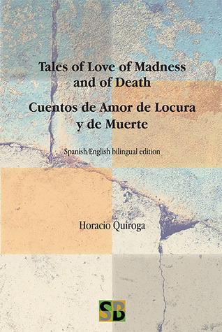 Tales of Love of Madness and of Death / Cuentos de Amor de Locura y de Muerte by Horacio Quiroga