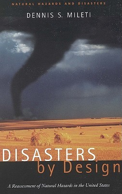 Disasters by Design: A Reassessment of Natural Hazards in the United States by Dennis S. Mileti
