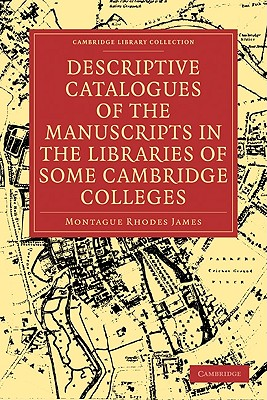 Descriptive Catalogues of the Manuscripts in the Libraries of Some Cambridge Colleges by James Montague Rhodes, Montague Rhodes James