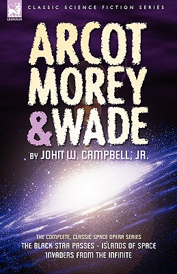 Arcot, Morey & Wade: the Complete, Classic Space Opera Series-The Black Star Passes, Islands of Space, Invaders from the Infinite by John W. Campbell