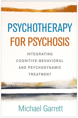 Psychotherapy for Psychosis: Integrating Cognitive-Behavioral and Psychodynamic Treatment by Michael Garrett