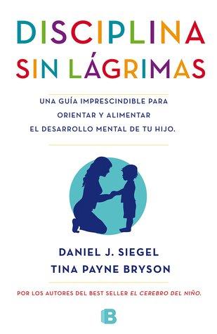 Disciplina sin lágrimas: Una guía imprescindible para orientar y alimentar el desarrollo mental de tu hijo by Tina Payne Bryson, Daniel J. Siegel