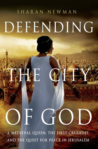 Defending the City of God: A Medieval Queen, the First Crusades, and the Quest for Peace in Jerusalem by Sharan Newman
