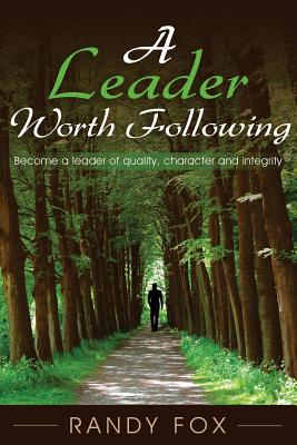 A Leader Worth Following: Become a leader of quality, character and integrity by Randy Fox
