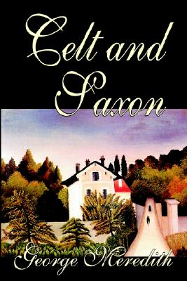 Celt and Saxon by George Meredith, Fiction, Literary by George Meredith