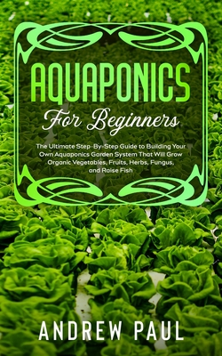 Aquaponics for Beginners: The Ultimate Step-By-Step Guide to Building Your Own Aquaponics Garden System That Will Grow Organic Vegetables, Fruit by Andrew Paul
