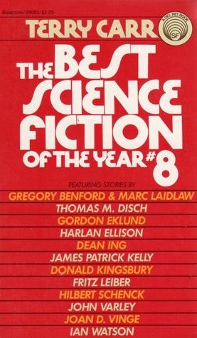 The Best Science Fiction of the Year 8 by Ian Watson, Harlan Ellison, Gordon Eklund, Hilbert Schenck, Gregory Benford, John Varley, Fritz Leiber, Marc Laidlaw, Terry Carr, James Patrick Kelly, Joan D. Vinge, Dean Ing, Donald Kingsbury, Charles N. Brown, Thomas M. Disch