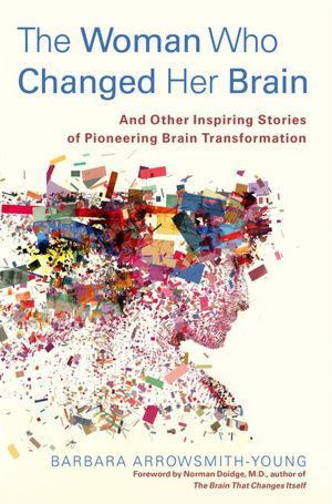 The Woman Who Changed Her Brain: And Other Inspiring Stories of Pioneering Brain Transformation by Norman Doidge, Barbara Arrowsmith-Young