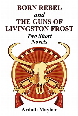 Born Rebel and the Guns of Livingston Frost - Two Short Novels by Ardath Mayhar