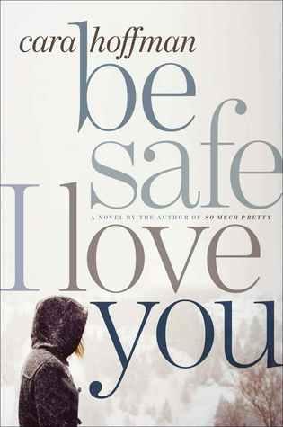 Be Safe I Love You: A Novel by Cara Hoffman