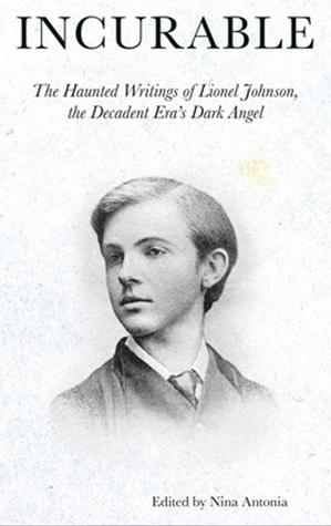 Incurable: The Haunted Writings of Lionel Johnson, the Decadent Era Dark Angel by Lionel Pigot Johnson, Nina Antonia