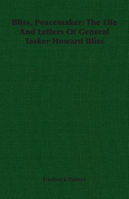 Bliss, Peacemaker: The Life and Letters of General Tasker Howard Bliss by Frederick Palmer