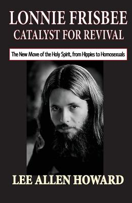 Lonnie Frisbee: Catalyst for Revival: The New Move of the Holy Spirit, from Hippies to Homosexuals by Lee Allen Howard